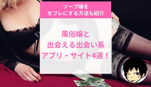 風俗嬢と出会える出会い系アプリ・サイト4選!ソープ嬢をセフレにする方法も紹介