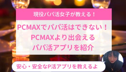 PCMAXでパパ活はできない!PCMAXより出会えるパパ活アプリを紹介