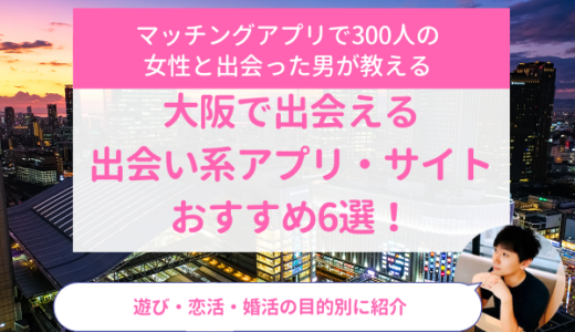 大阪で出会える出会い系アプリ・サイトおすすめ6選!遊び・恋活・婚活の目的別に紹介